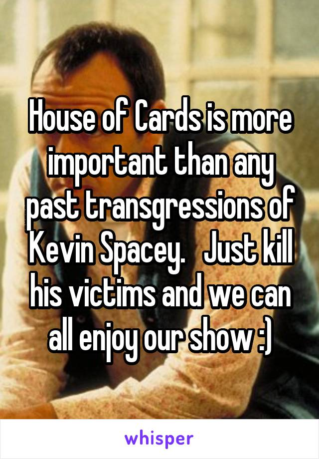 House of Cards is more important than any past transgressions of Kevin Spacey.   Just kill his victims and we can all enjoy our show :)
