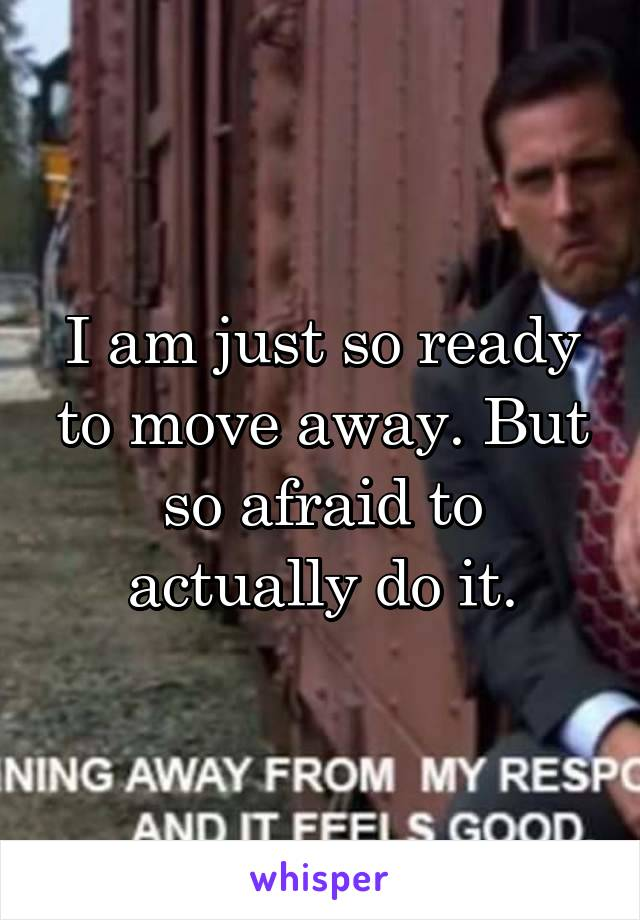 I am just so ready to move away. But so afraid to actually do it.