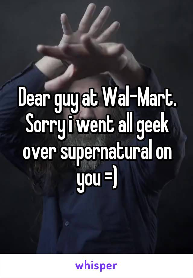Dear guy at Wal-Mart. Sorry i went all geek over supernatural on you =)