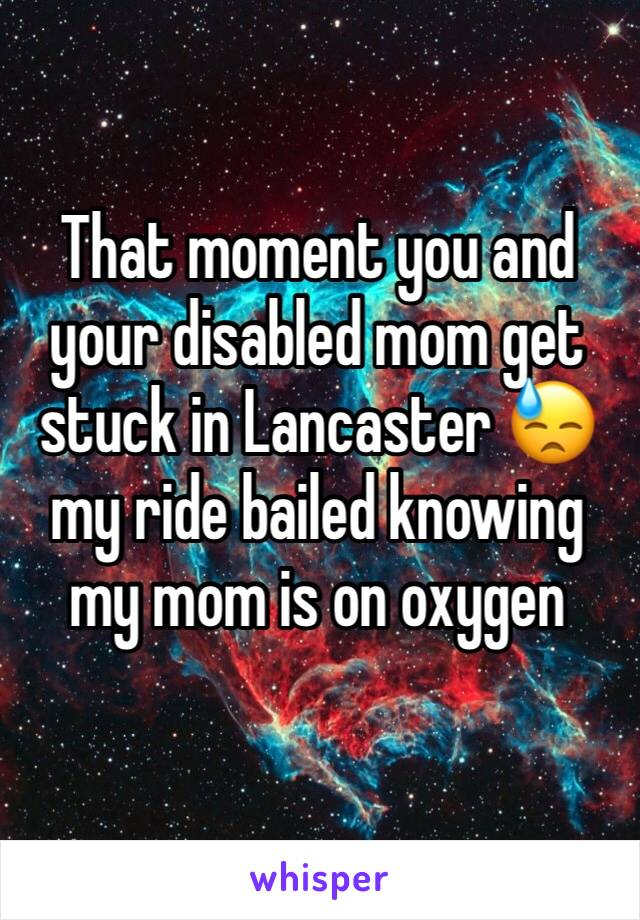 That moment you and your disabled mom get stuck in Lancaster 😓 my ride bailed knowing my mom is on oxygen