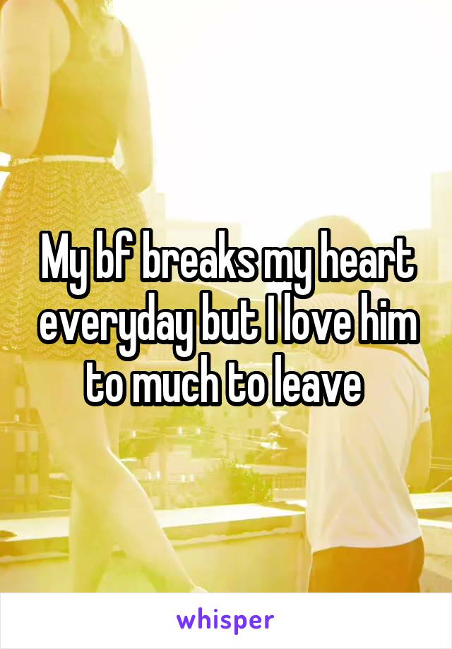 My bf breaks my heart everyday but I love him to much to leave