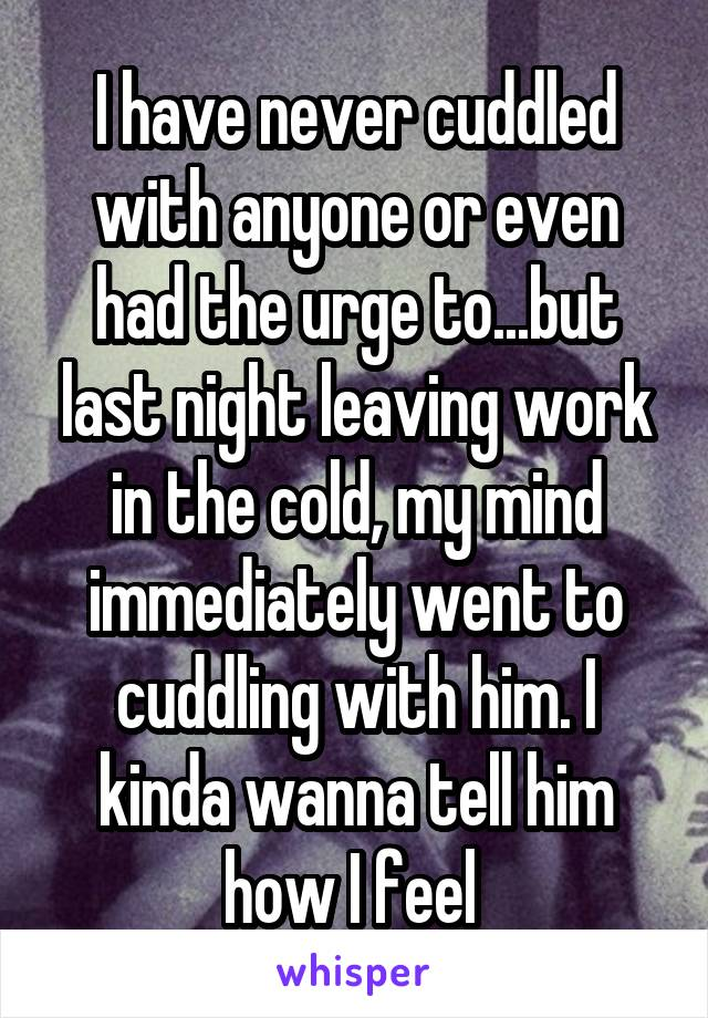 I have never cuddled with anyone or even had the urge to...but last night leaving work in the cold, my mind immediately went to cuddling with him. I kinda wanna tell him how I feel