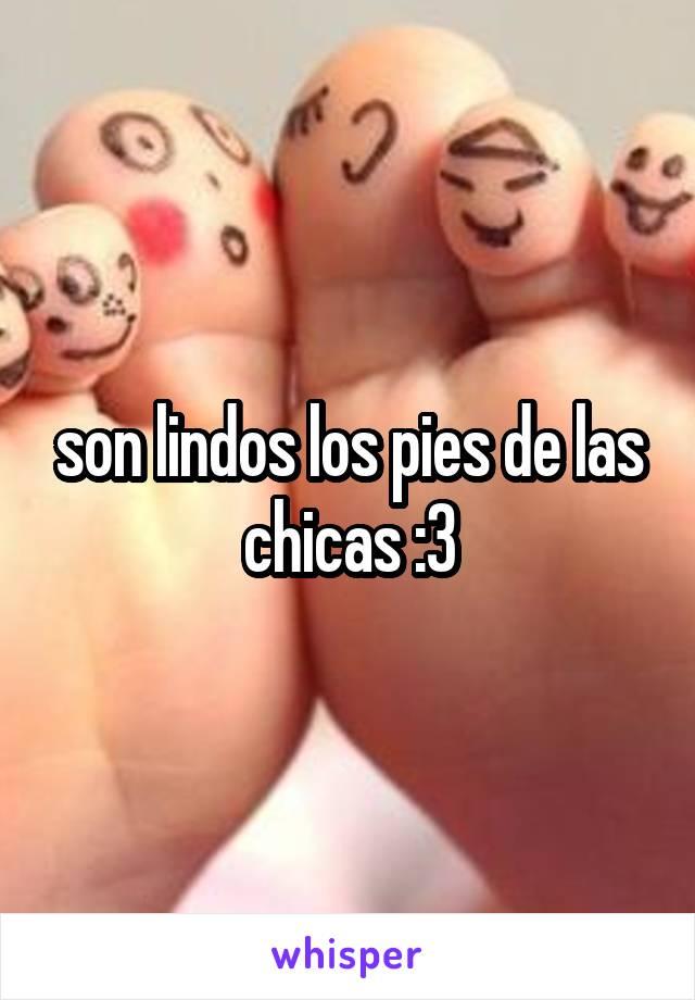 son lindos los pies de las chicas :3