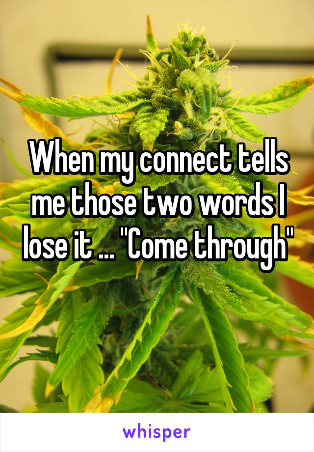 """When my connect tells me those two words I lose it ... """"Come through"""""""
