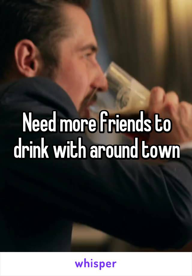 Need more friends to drink with around town