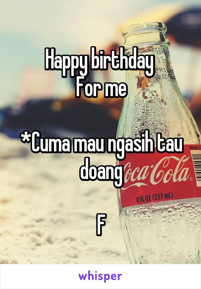 Happy birthday  For me  *Cuma mau ngasih tau doang  F