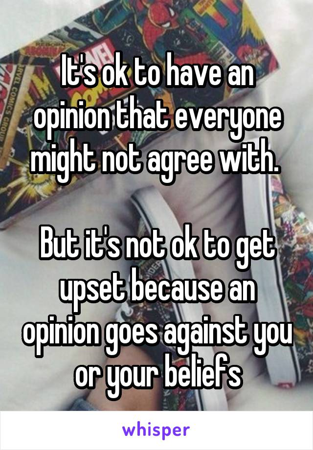 It's ok to have an opinion that everyone might not agree with.   But it's not ok to get upset because an opinion goes against you or your beliefs