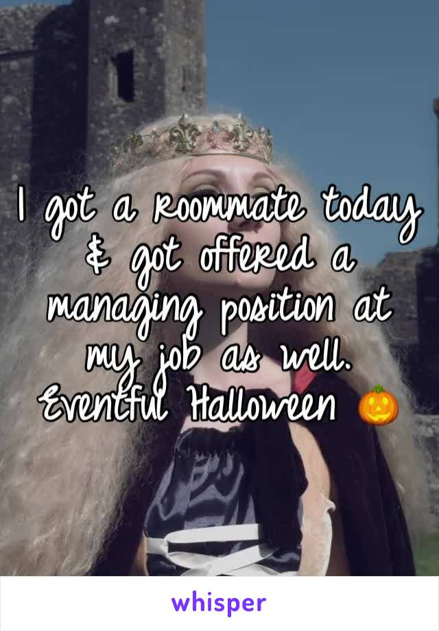 I got a roommate today & got offered a managing position at my job as well. Eventful Halloween 🎃