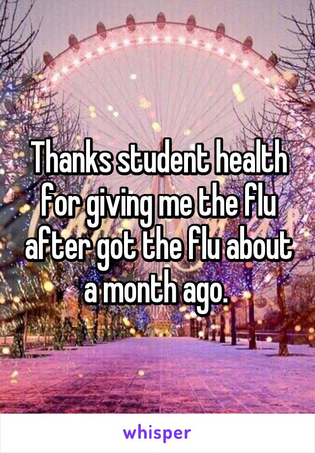 Thanks student health for giving me the flu after got the flu about a month ago.