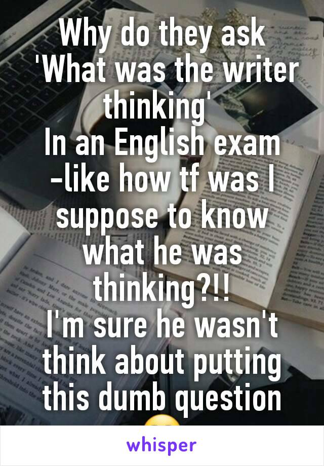 Why do they ask  'What was the writer thinking'  In an English exam -like how tf was I suppose to know what he was thinking?!! I'm sure he wasn't think about putting this dumb question😒
