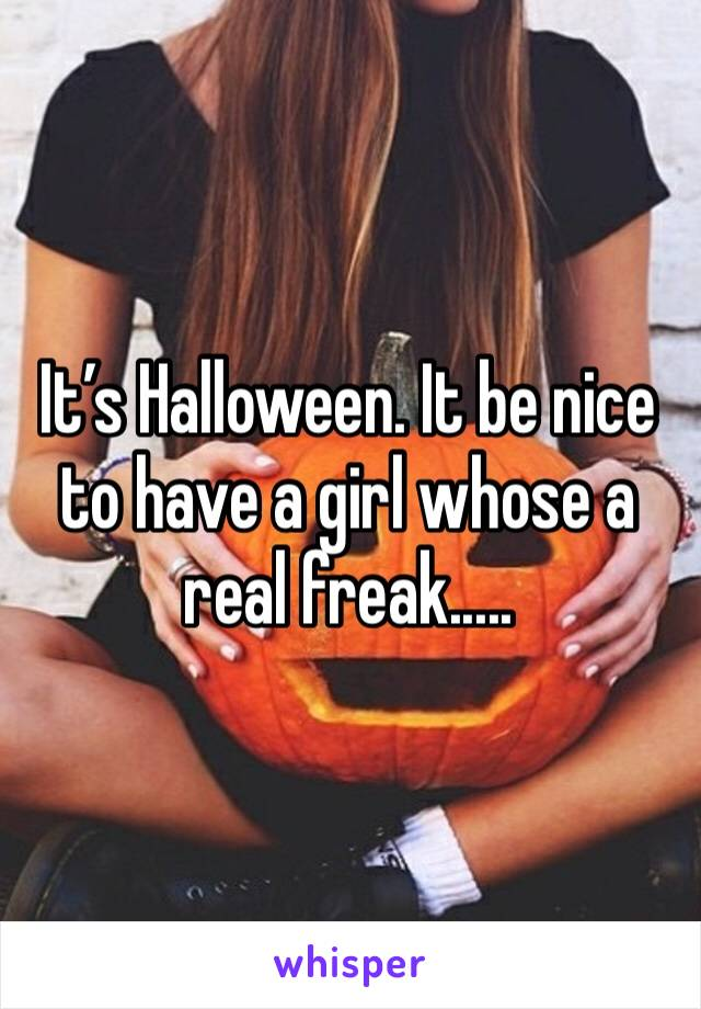 It's Halloween. It be nice to have a girl whose a real freak.....