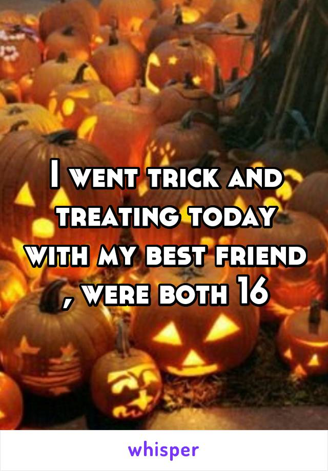 I went trick and treating today with my best friend , were both 16