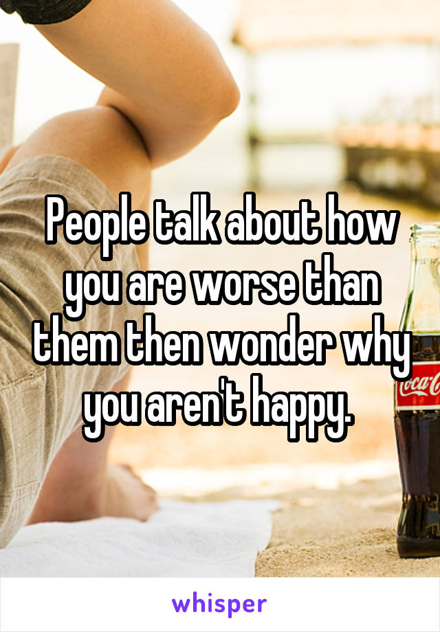 People talk about how you are worse than them then wonder why you aren't happy.