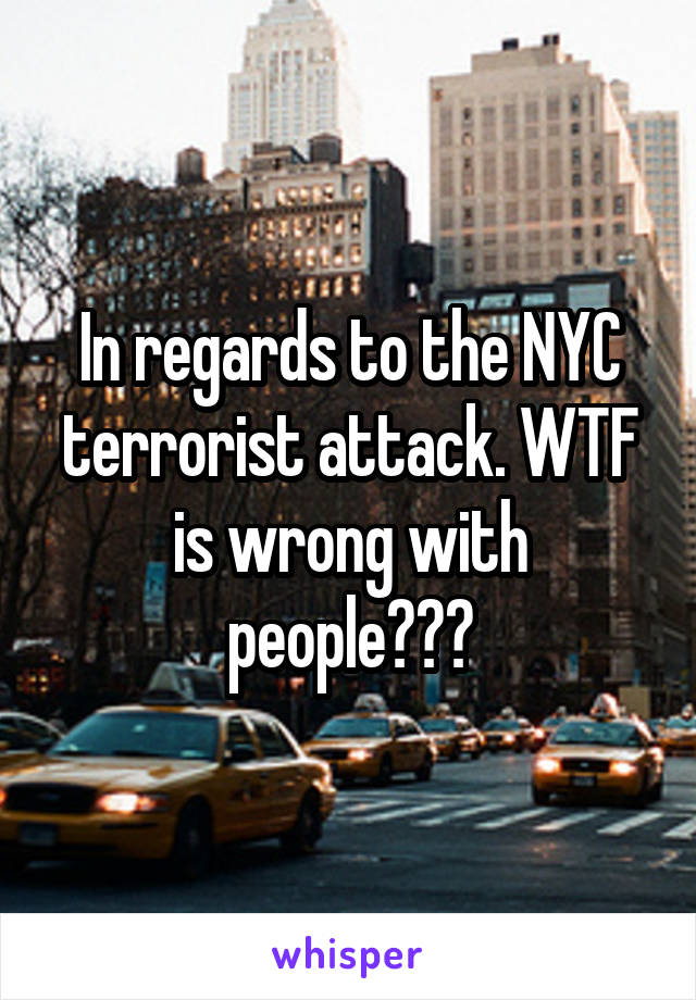 In regards to the NYC terrorist attack. WTF is wrong with people???
