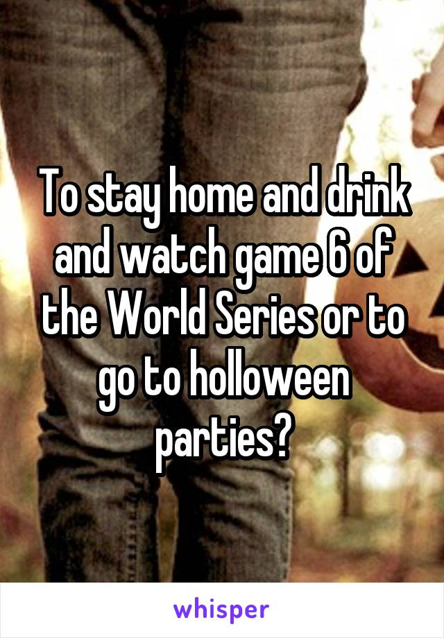 To stay home and drink and watch game 6 of the World Series or to go to holloween parties?