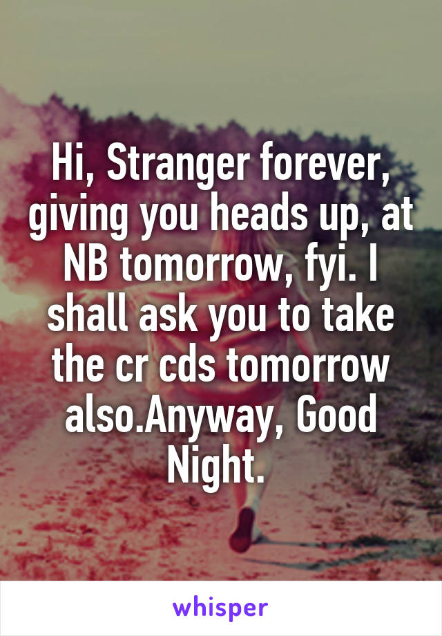 Hi, Stranger forever, giving you heads up, at NB tomorrow, fyi. I shall ask you to take the cr cds tomorrow also.Anyway, Good Night.