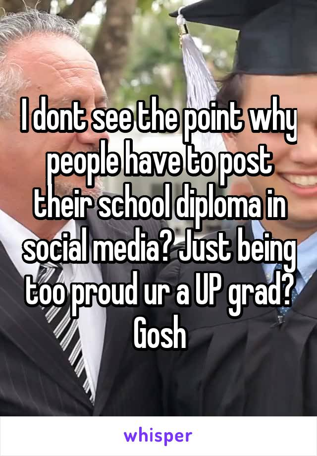I dont see the point why people have to post their school diploma in social media? Just being too proud ur a UP grad? Gosh