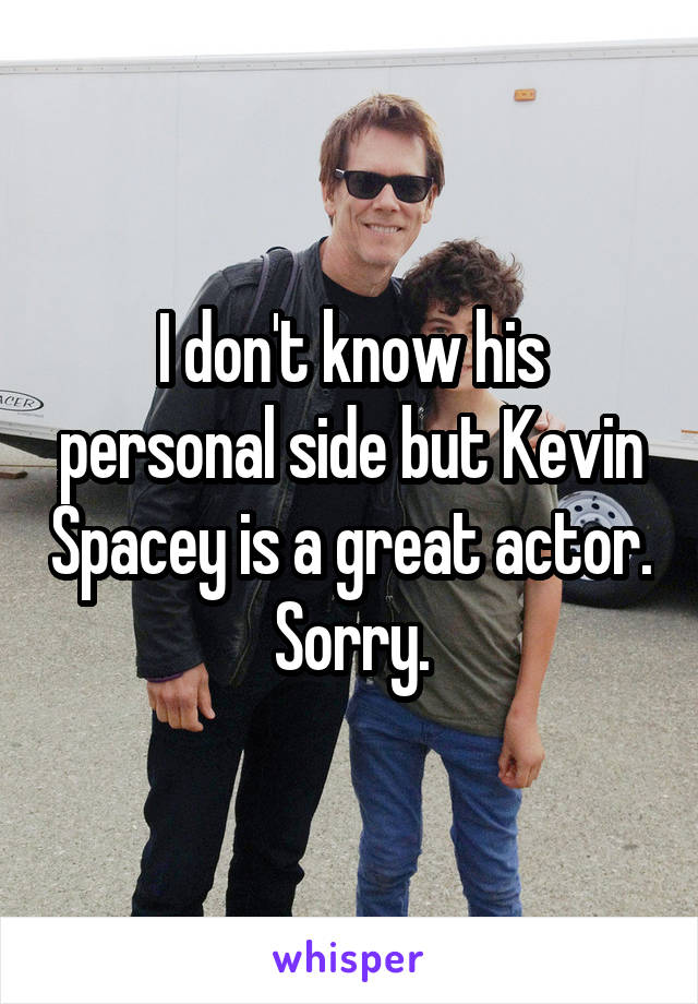 I don't know his personal side but Kevin Spacey is a great actor.  Sorry.