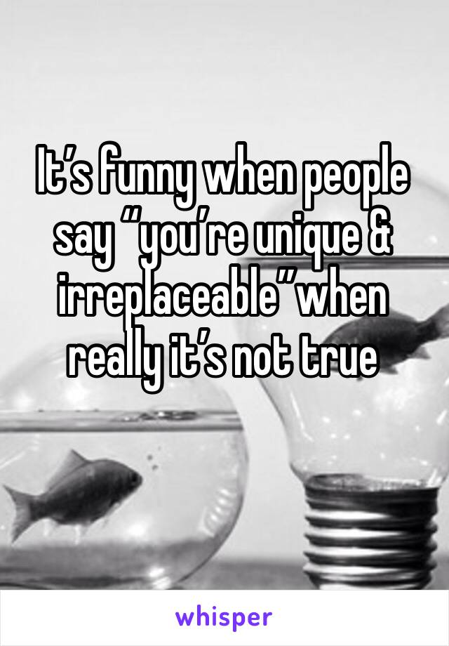 """It's funny when people say """"you're unique & irreplaceable""""when really it's not true"""