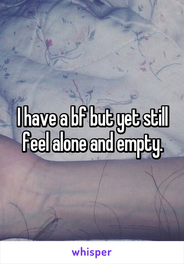 I have a bf but yet still feel alone and empty.