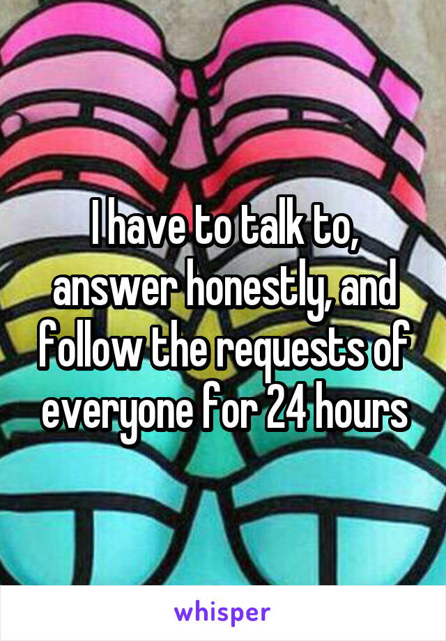 I have to talk to, answer honestly, and follow the requests of everyone for 24 hours