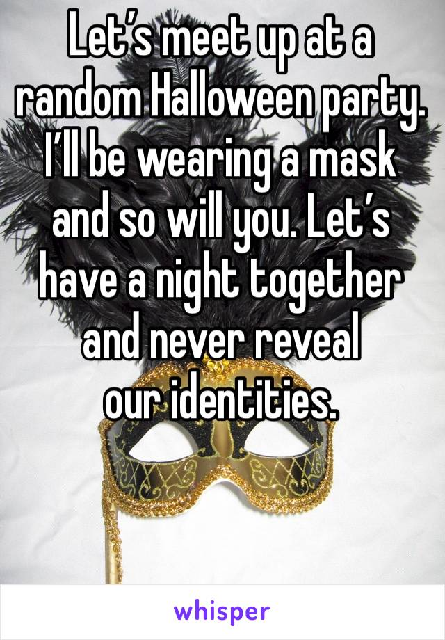 Let's meet up at a random Halloween party. I'll be wearing a mask and so will you. Let's have a night together and never reveal  our identities.