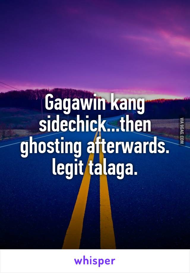 Gagawin kang sidechick...then ghosting afterwards. legit talaga.