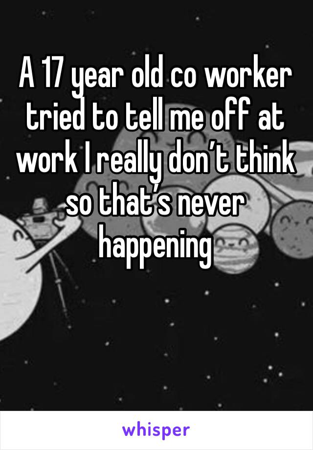 A 17 year old co worker tried to tell me off at work I really don't think so that's never happening