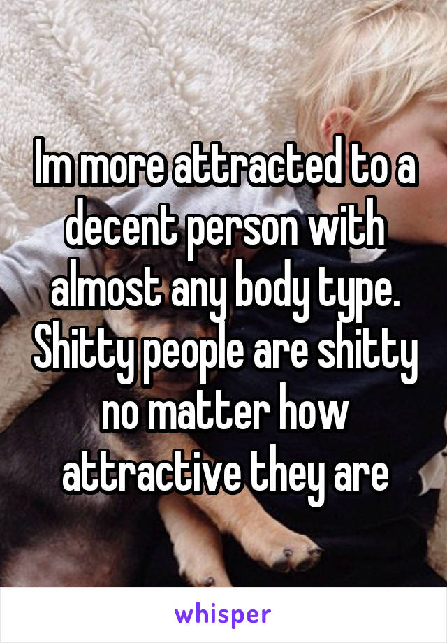 Im more attracted to a decent person with almost any body type. Shitty people are shitty no matter how attractive they are