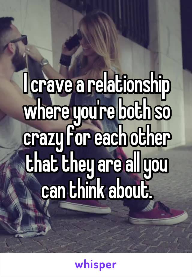I crave a relationship where you're both so crazy for each other that they are all you can think about.