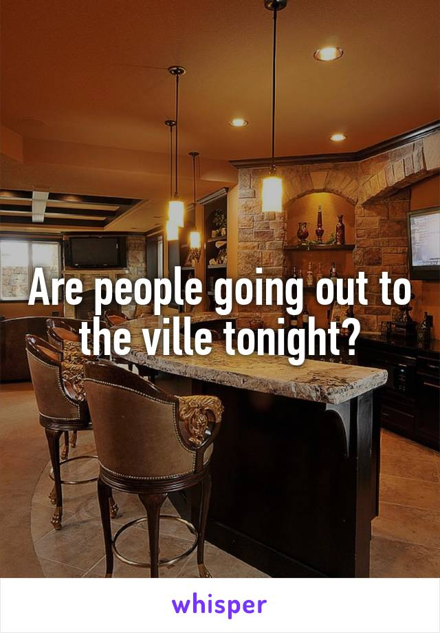 Are people going out to the ville tonight?