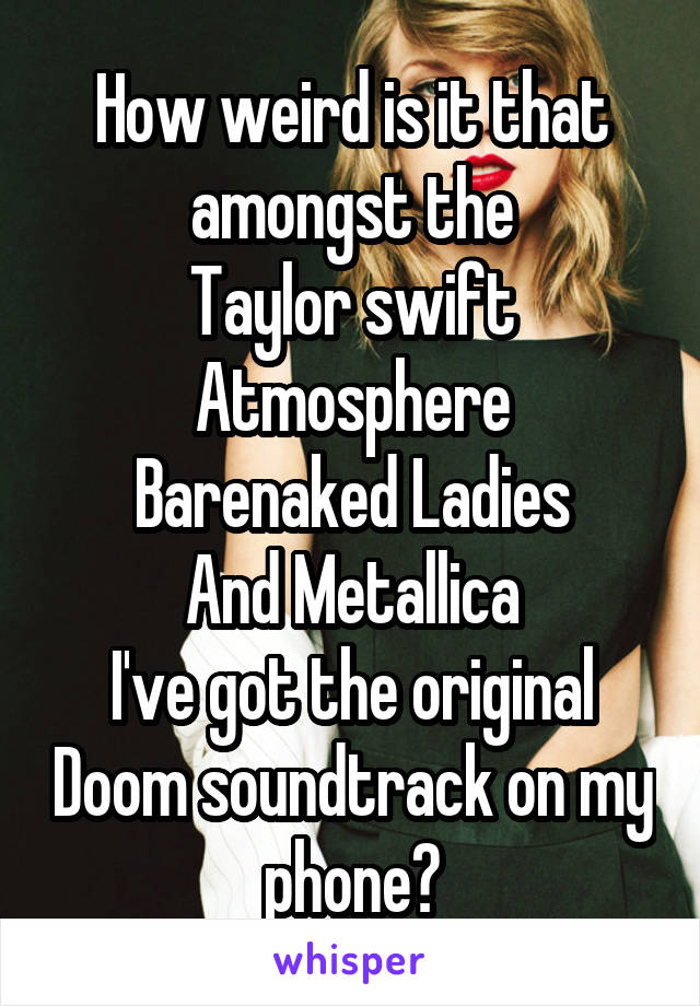 How weird is it that amongst the Taylor swift Atmosphere Barenaked Ladies And Metallica I've got the original Doom soundtrack on my phone?