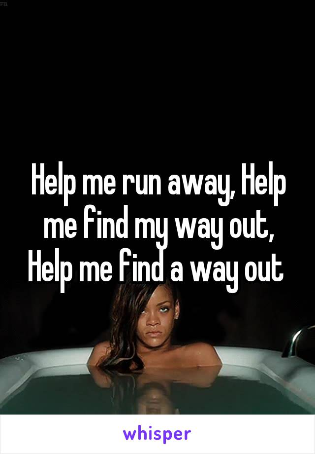 Help me run away, Help me find my way out, Help me find a way out