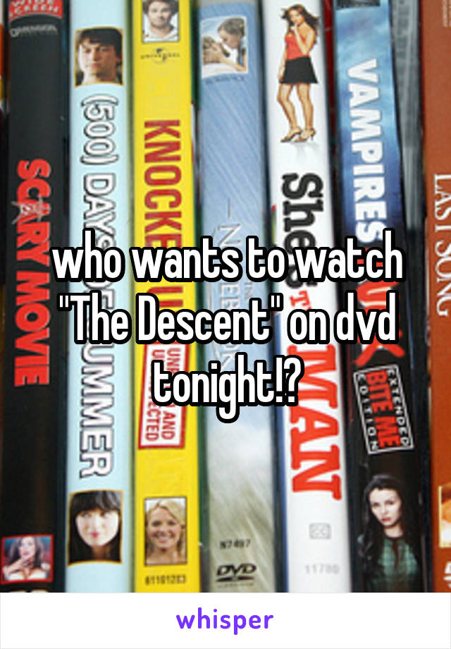 "who wants to watch ""The Descent"" on dvd tonight!?"