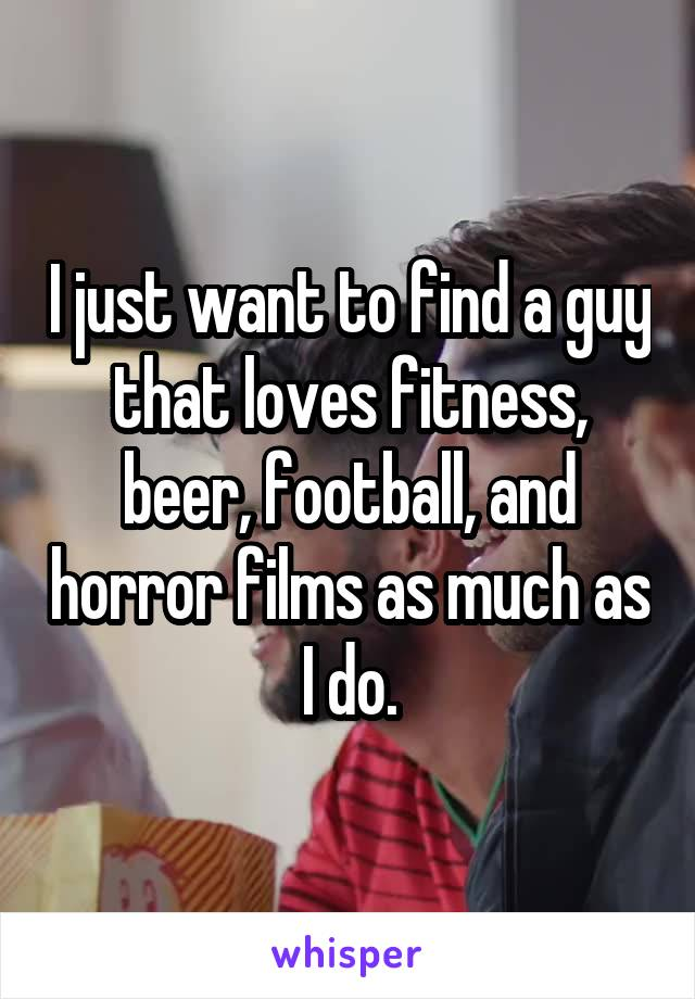 I just want to find a guy that loves fitness, beer, football, and horror films as much as I do.