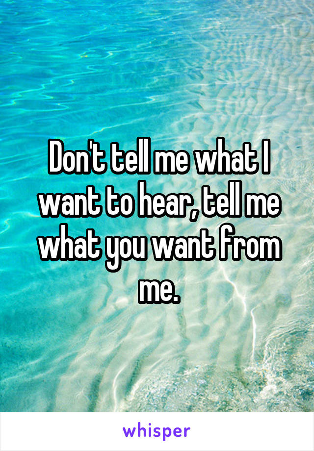 Don't tell me what I want to hear, tell me what you want from me.