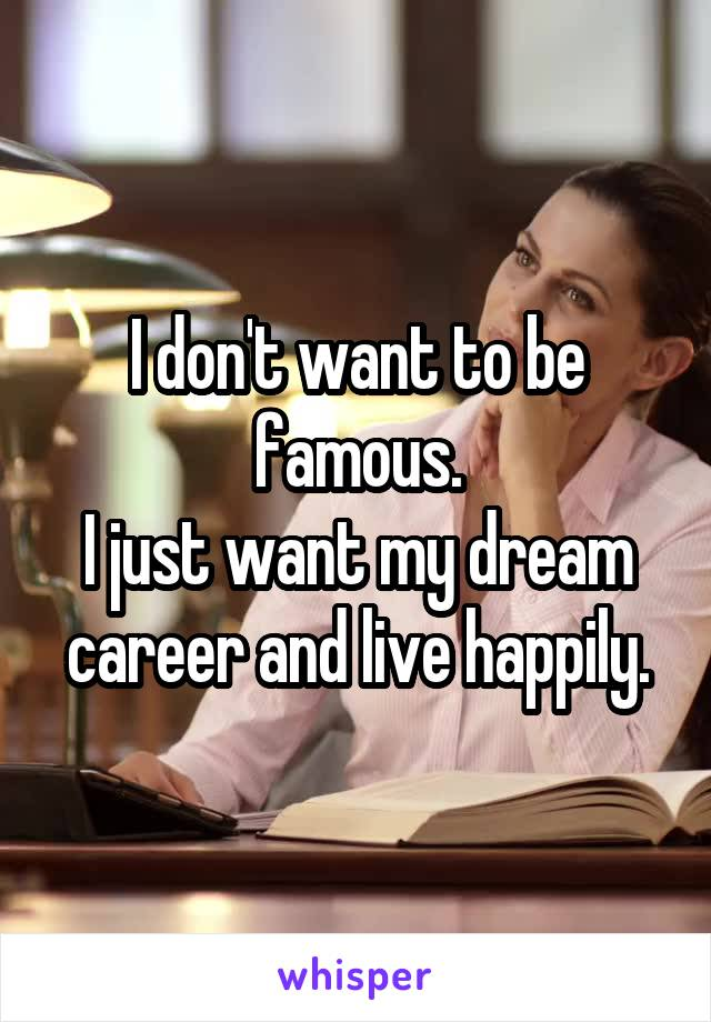 I don't want to be famous. I just want my dream career and live happily.