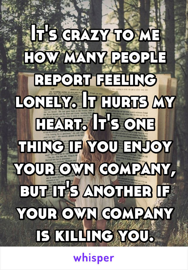 It's crazy to me how many people report feeling lonely. It hurts my heart. It's one thing if you enjoy your own company, but it's another if your own company is killing you.