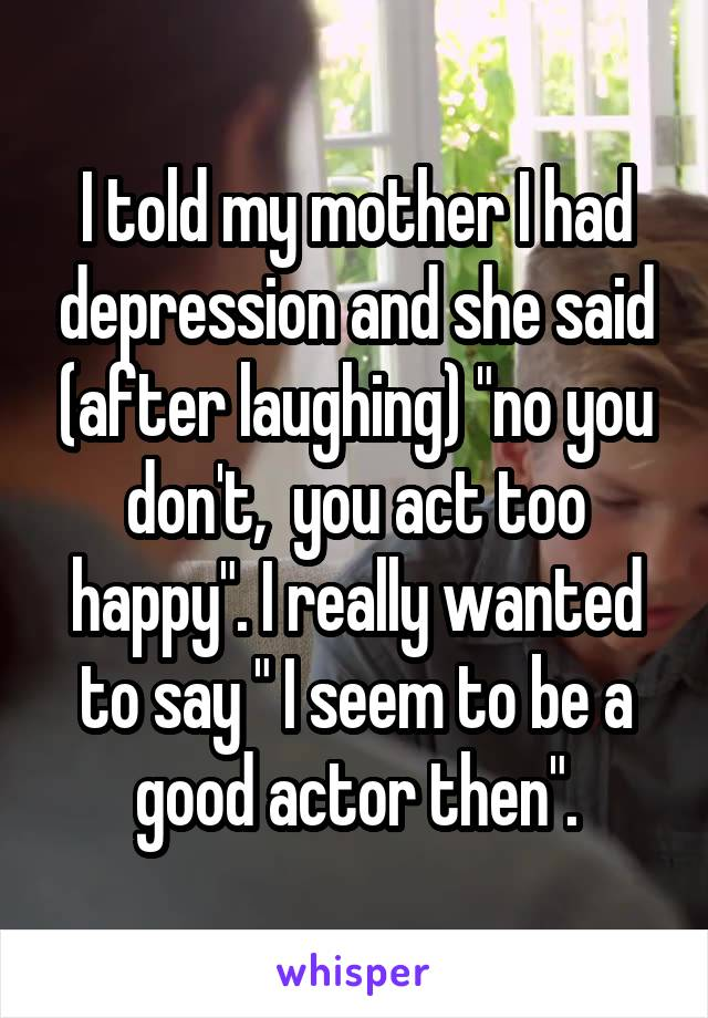 """I told my mother I had depression and she said (after laughing) """"no you don't,  you act too happy"""". I really wanted to say """" I seem to be a good actor then""""."""