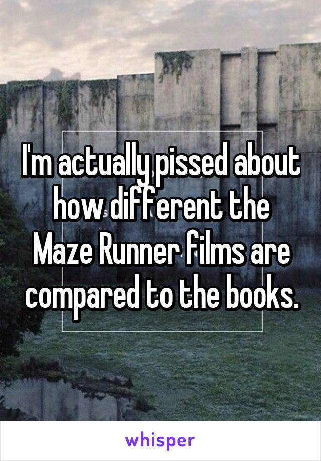 I'm actually pissed about how different the Maze Runner films are compared to the books.