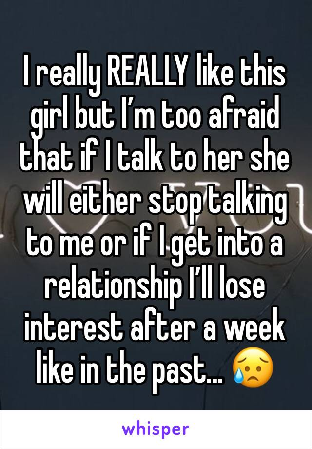 I really REALLY like this girl but I'm too afraid that if I talk to her she will either stop talking to me or if I get into a relationship I'll lose interest after a week like in the past... 😥