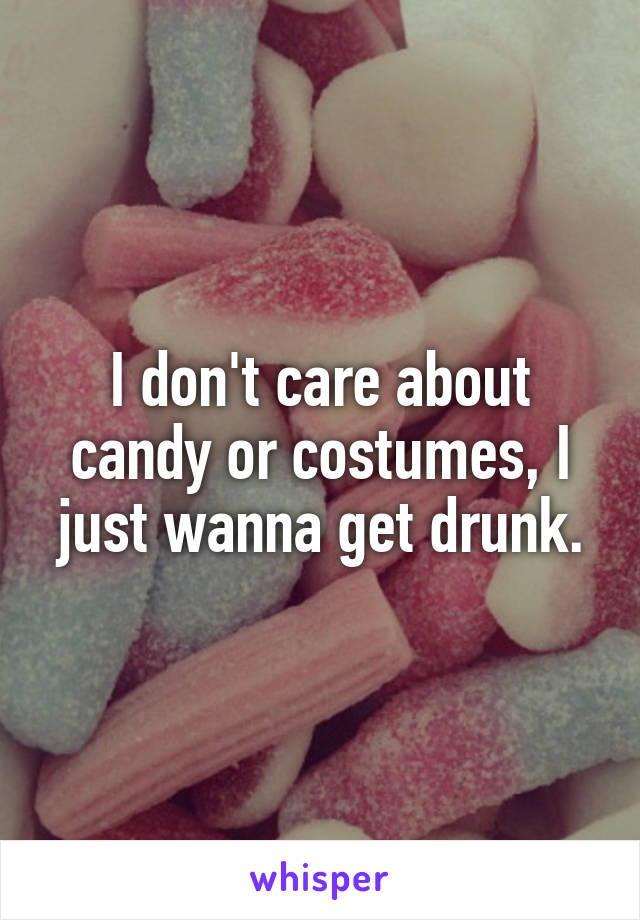 I don't care about candy or costumes, I just wanna get drunk.