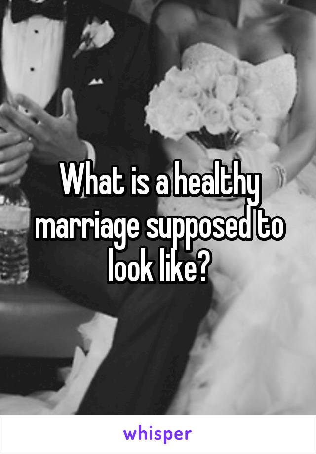 What is a healthy marriage supposed to look like?