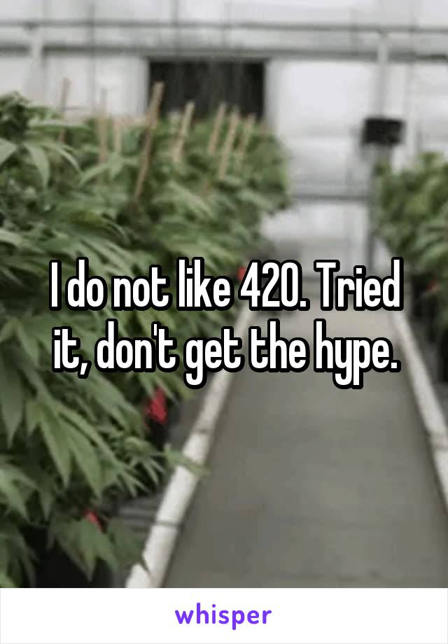 I do not like 420. Tried it, don't get the hype.