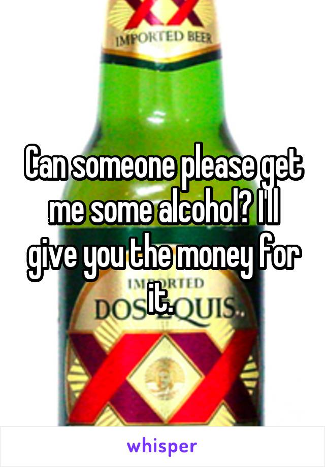 Can someone please get me some alcohol? I'll give you the money for it.