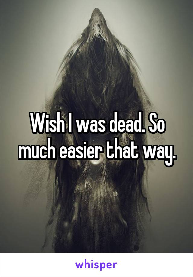 Wish I was dead. So much easier that way.