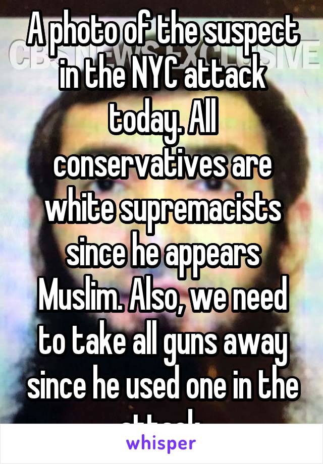A photo of the suspect in the NYC attack today. All conservatives are white supremacists since he appears Muslim. Also, we need to take all guns away since he used one in the attack.