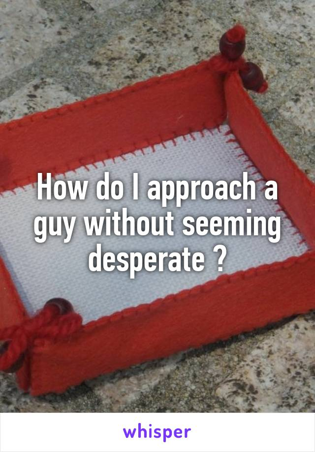 How do I approach a guy without seeming desperate ?