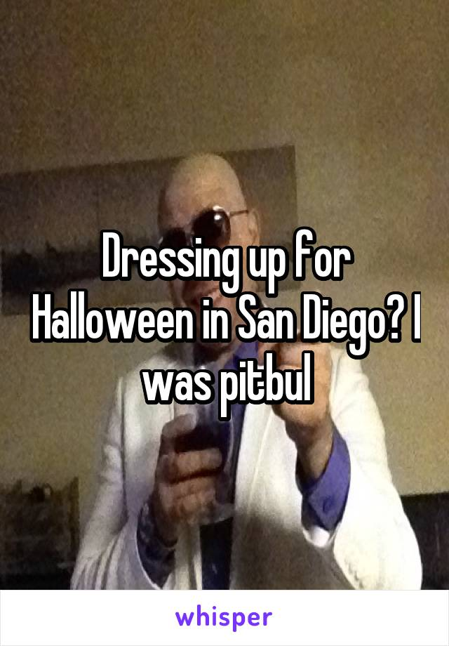 Dressing up for Halloween in San Diego? I was pitbul
