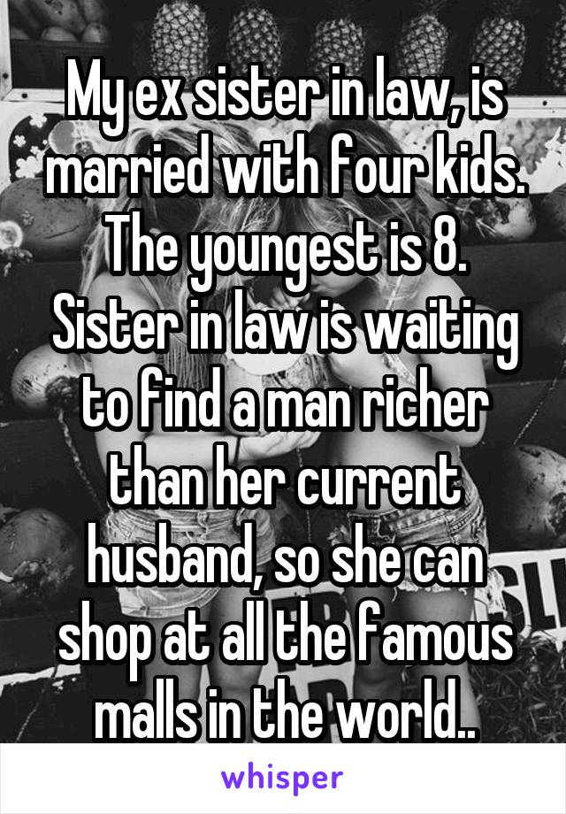 My ex sister in law, is married with four kids. The youngest is 8. Sister in law is waiting to find a man richer than her current husband, so she can shop at all the famous malls in the world..